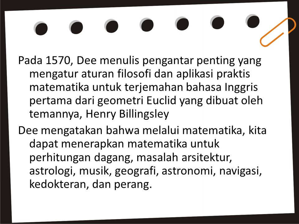 Pada 1570, Dee menulis pengantar penting yang mengatur aturan filosofi dan aplikasi praktis matematika untuk terjemahan bahasa Inggris pertama dari geometri Euclid yang dibuat oleh temannya, Henry Billingsley Dee mengatakan bahwa melalui matematika, kita dapat menerapkan matematika untuk perhitungan dagang, masalah arsitektur, astrologi, musik, geografi, astronomi, navigasi, kedokteran, dan perang.