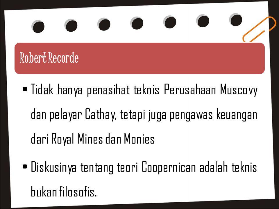 Robert Recorde Tidak hanya penasihat teknis Perusahaan Muscovy dan pelayar Cathay, tetapi juga pengawas keuangan dari Royal Mines dan Monies Diskusinya tentang teori Coopernican adalah teknis bukan filosofis.
