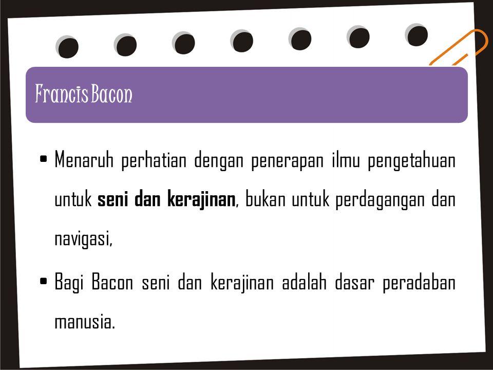 Francis Bacon Menaruh perhatian dengan penerapan ilmu pengetahuan untuk seni dan kerajinan, bukan untuk perdagangan dan navigasi, Bagi Bacon seni dan kerajinan adalah dasar peradaban manusia.