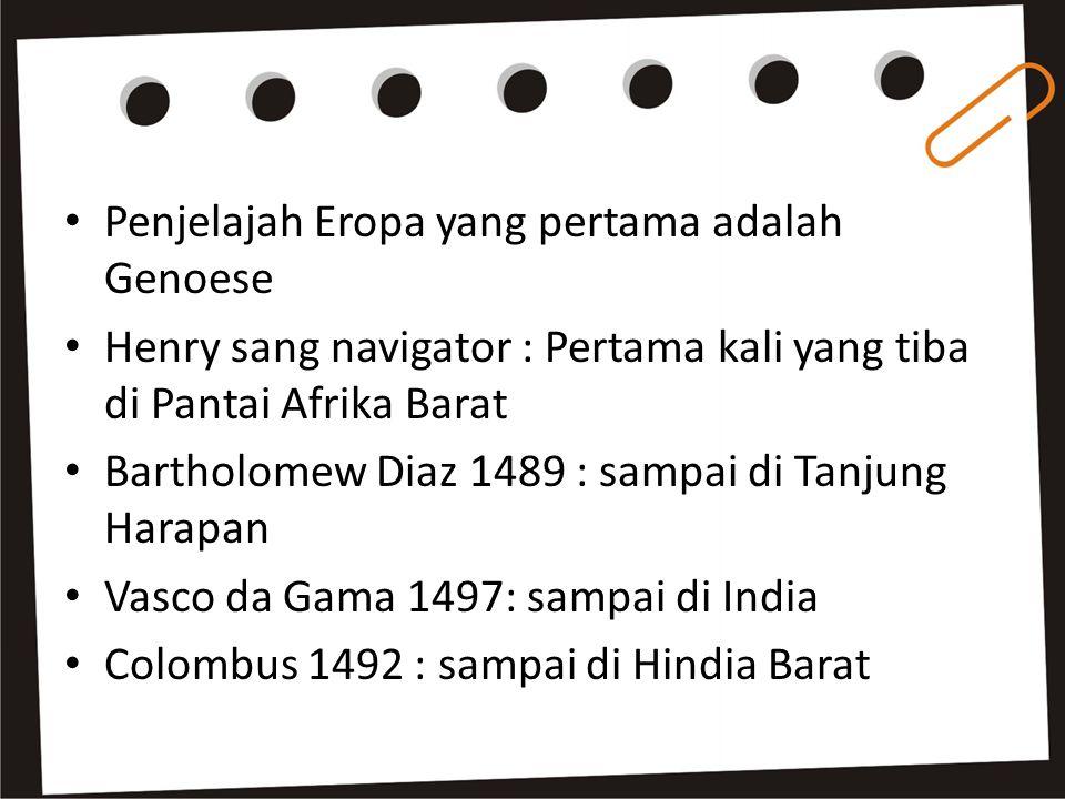 Penjelajah Eropa yang pertama adalah Genoese Henry sang navigator : Pertama kali yang tiba di Pantai Afrika Barat Bartholomew Diaz 1489 : sampai di Tanjung Harapan Vasco da Gama 1497: sampai di India Colombus 1492 : sampai di Hindia Barat