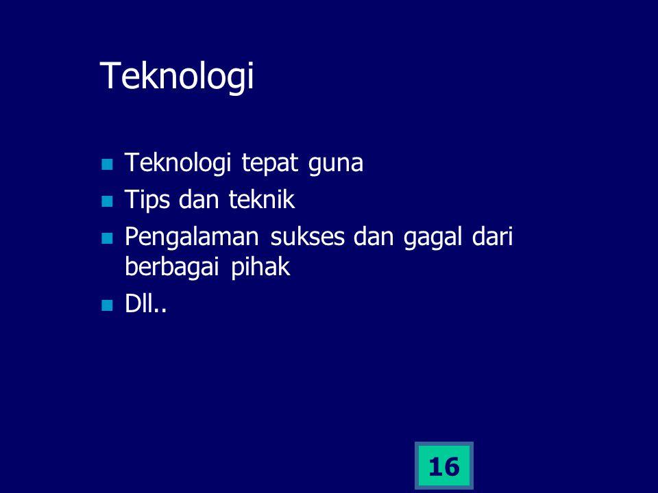 16 Teknologi Teknologi tepat guna Tips dan teknik Pengalaman sukses dan gagal dari berbagai pihak Dll..