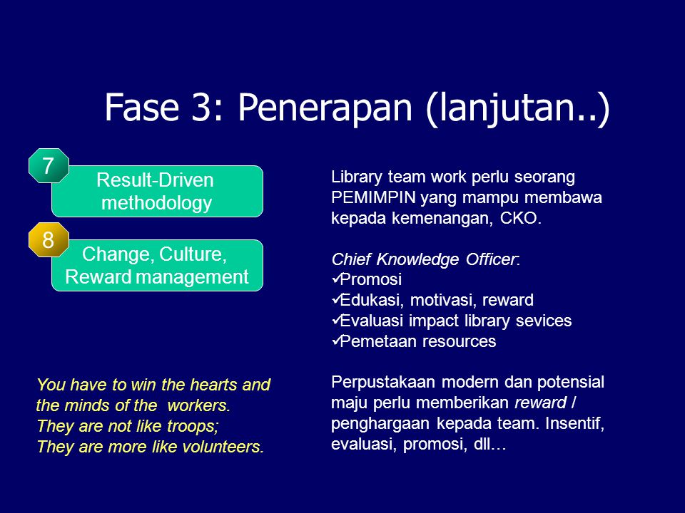 Fase 3: Penerapan (lanjutan..) Change, Culture, Reward management 8 Result-Driven methodology 7 You have to win the hearts and the minds of the workers.