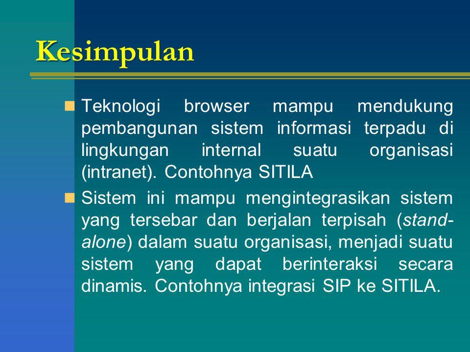 Kesimpulan Teknologi browser mampu mendukung pembangunan sistem informasi terpadu di lingkungan internal suatu organisasi (intranet). Contohnya SITILA