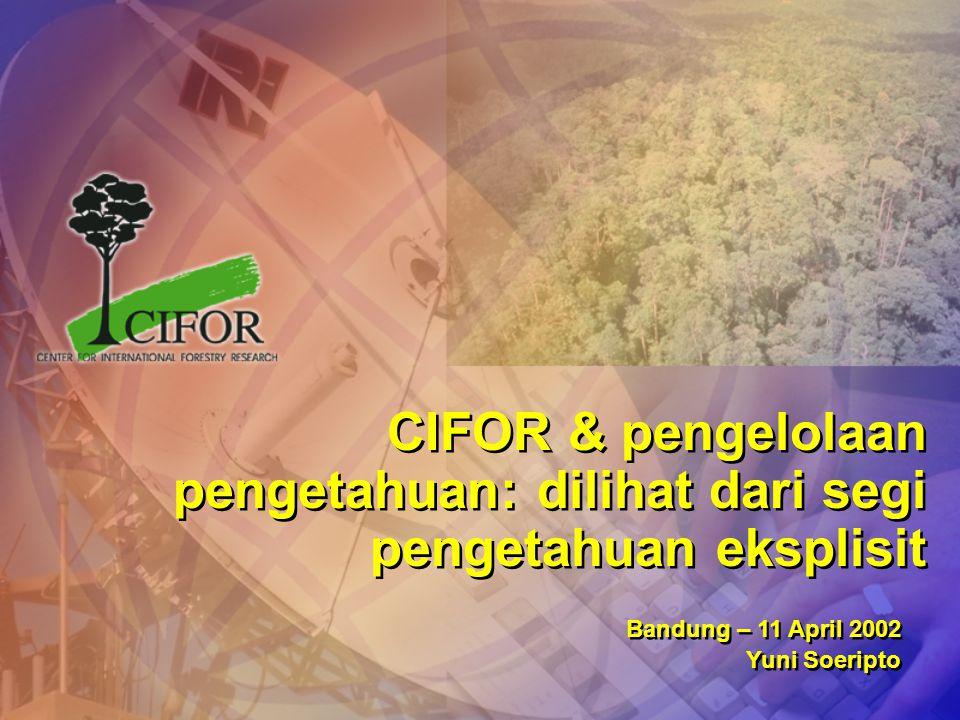 CIFOR & pengelolaan pengetahuan: dilihat dari segi pengetahuan eksplisit Bandung – 11 April 2002 Yuni Soeripto Bandung – 11 April 2002 Yuni Soeripto