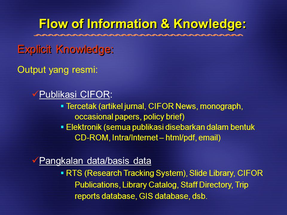 Explicit Knowledge: Flow of Information & Knowledge: Output yang resmi: Publikasi CIFOR:  Tercetak (artikel jurnal, CIFOR News, monograph, occasional papers, policy brief)  Elektronik (semua publikasi disebarkan dalam bentuk CD-ROM, Intra/Internet – html/pdf, email) Pangkalan data/basis data  RTS (Research Tracking System), Slide Library, CIFOR Publications, Library Catalog, Staff Directory, Trip reports database, GIS database, dsb.