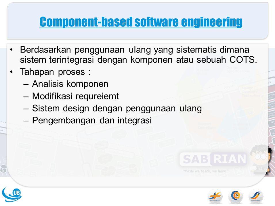 Component-based software engineering Berdasarkan penggunaan ulang yang sistematis dimana sistem terintegrasi dengan komponen atau sebuah COTS.