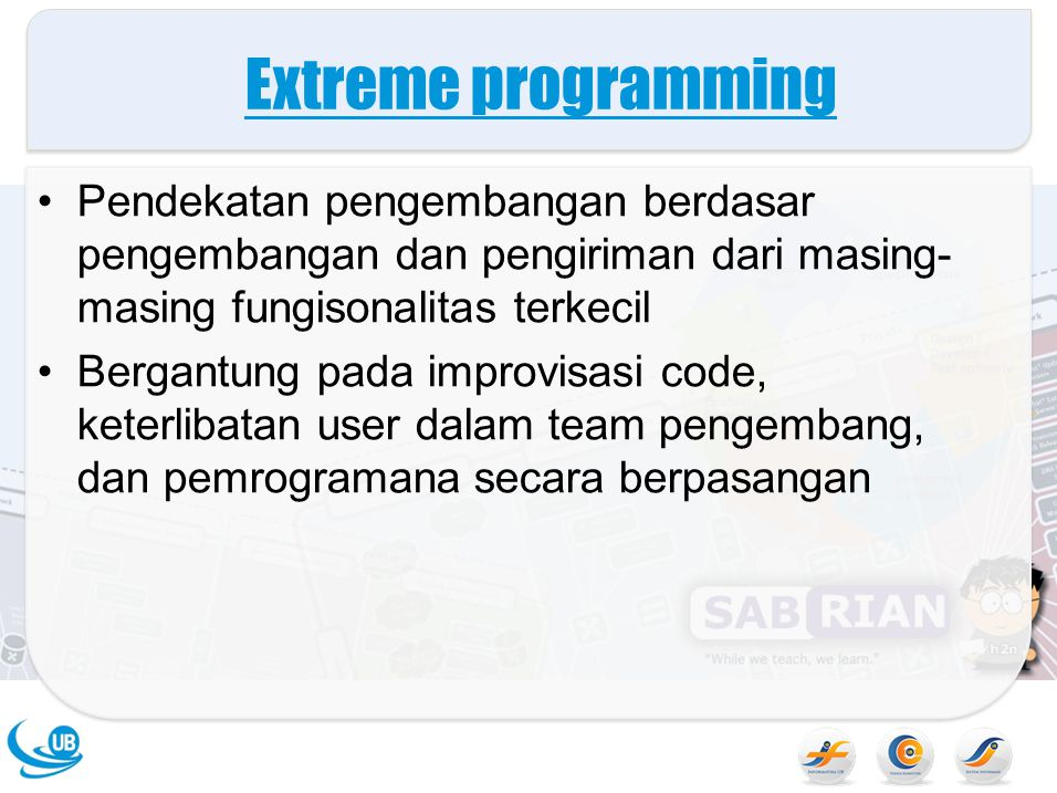 Extreme programming Pendekatan pengembangan berdasar pengembangan dan pengiriman dari masing- masing fungisonalitas terkecil Bergantung pada improvisasi code, keterlibatan user dalam team pengembang, dan pemrogramana secara berpasangan