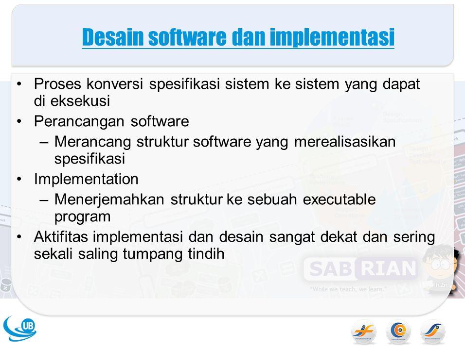 Desain software dan implementasi Proses konversi spesifikasi sistem ke sistem yang dapat di eksekusi Perancangan software –Merancang struktur software yang merealisasikan spesifikasi Implementation –Menerjemahkan struktur ke sebuah executable program Aktifitas implementasi dan desain sangat dekat dan sering sekali saling tumpang tindih