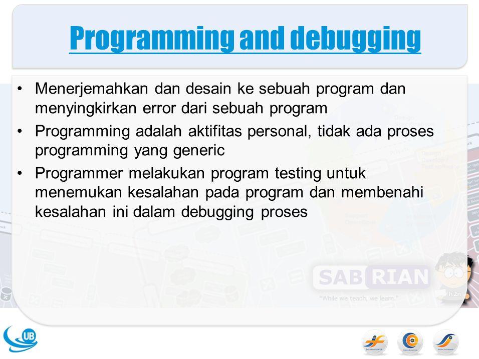 Programming and debugging Menerjemahkan dan desain ke sebuah program dan menyingkirkan error dari sebuah program Programming adalah aktifitas personal, tidak ada proses programming yang generic Programmer melakukan program testing untuk menemukan kesalahan pada program dan membenahi kesalahan ini dalam debugging proses