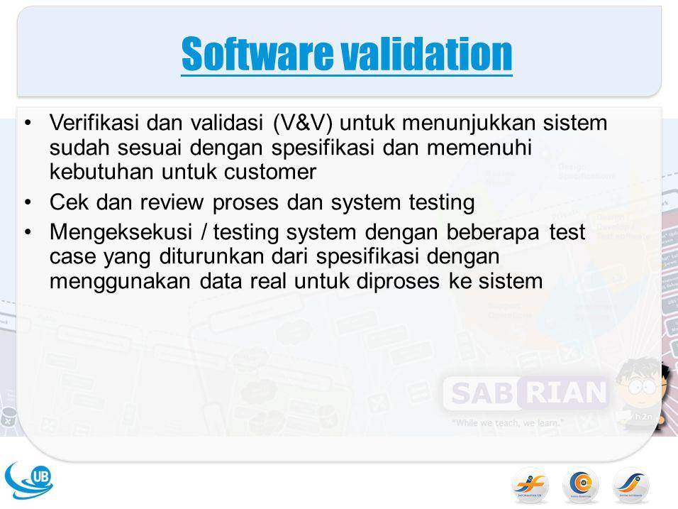 Software validation Verifikasi dan validasi (V&V) untuk menunjukkan sistem sudah sesuai dengan spesifikasi dan memenuhi kebutuhan untuk customer Cek dan review proses dan system testing Mengeksekusi / testing system dengan beberapa test case yang diturunkan dari spesifikasi dengan menggunakan data real untuk diproses ke sistem