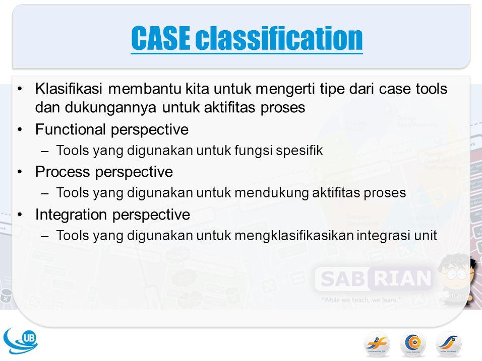 CASE classification Klasifikasi membantu kita untuk mengerti tipe dari case tools dan dukungannya untuk aktifitas proses Functional perspective –Tools yang digunakan untuk fungsi spesifik Process perspective –Tools yang digunakan untuk mendukung aktifitas proses Integration perspective –Tools yang digunakan untuk mengklasifikasikan integrasi unit