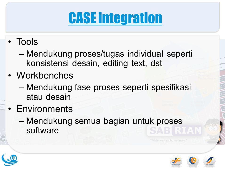 CASE integration Tools –Mendukung proses/tugas individual seperti konsistensi desain, editing text, dst Workbenches –Mendukung fase proses seperti spesifikasi atau desain Environments –Mendukung semua bagian untuk proses software