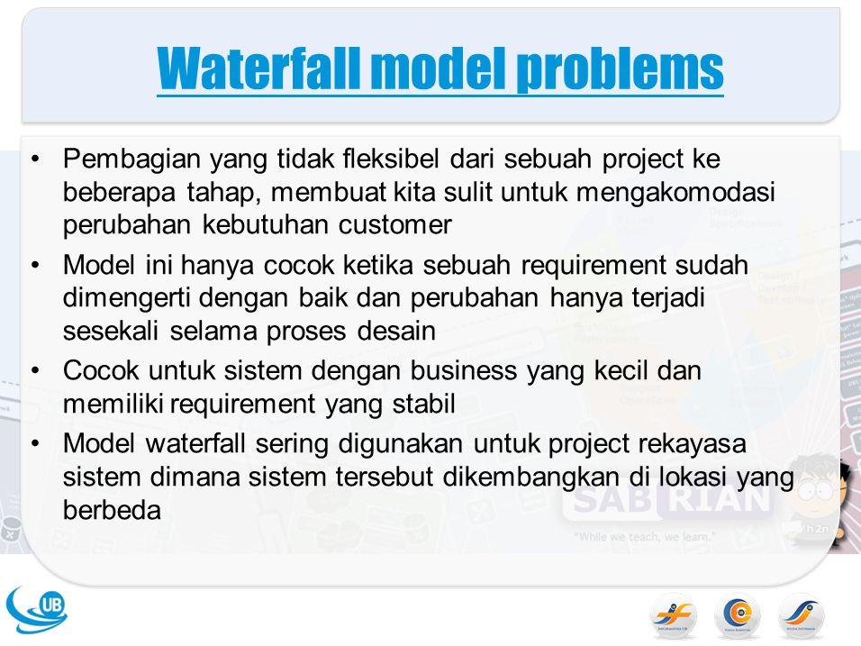 Waterfall model problems Pembagian yang tidak fleksibel dari sebuah project ke beberapa tahap, membuat kita sulit untuk mengakomodasi perubahan kebutu