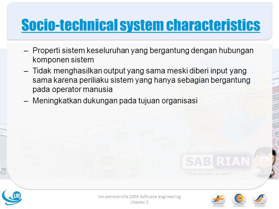 Socio-technical system characteristics –Properti sistem keseluruhan yang bergantung dengan hubungan komponen sistem –Tidak menghasilkan output yang sama meski diberi input yang sama karena periliaku sistem yang hanya sebagian bergantung pada operator manusia –Meningkatkan dukungan pada tujuan organisasi ian sommerville 2004 Software engineering chapter 2