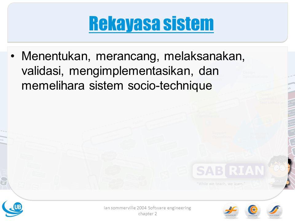 Rekayasa sistem Menentukan, merancang, melaksanakan, validasi, mengimplementasikan, dan memelihara sistem socio-technique ian sommerville 2004 Software engineering chapter 2