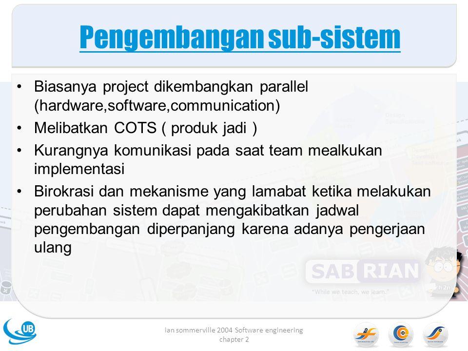 Pengembangan sub-sistem Biasanya project dikembangkan parallel (hardware,software,communication) Melibatkan COTS ( produk jadi ) Kurangnya komunikasi