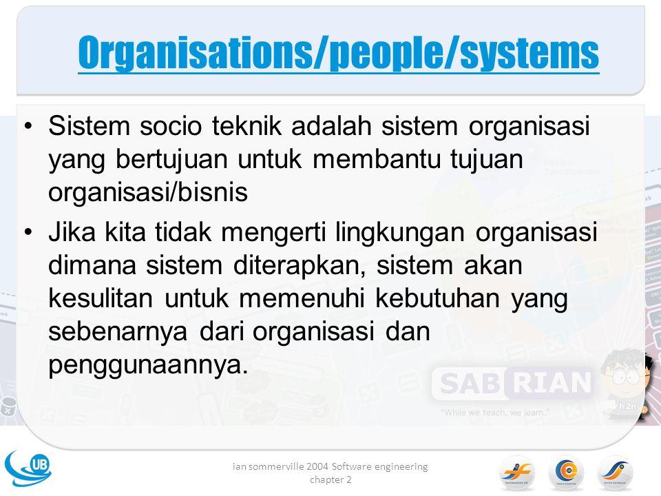 Organisations/people/systems Sistem socio teknik adalah sistem organisasi yang bertujuan untuk membantu tujuan organisasi/bisnis Jika kita tidak mengerti lingkungan organisasi dimana sistem diterapkan, sistem akan kesulitan untuk memenuhi kebutuhan yang sebenarnya dari organisasi dan penggunaannya.