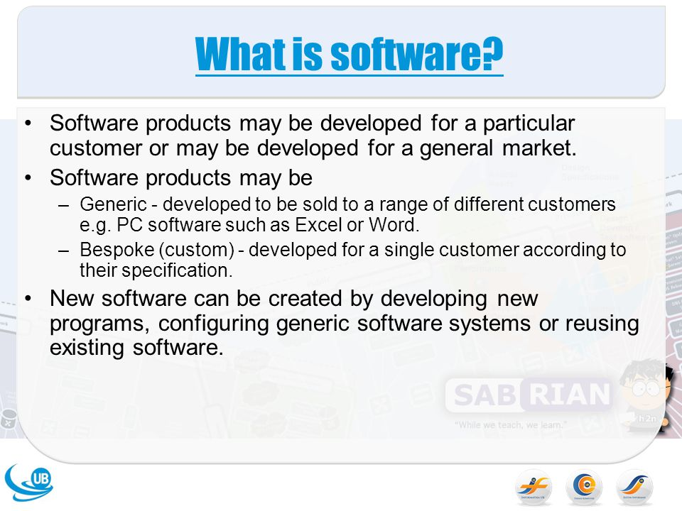 What is software? Software products may be developed for a particular customer or may be developed for a general market. Software products may be –Gen