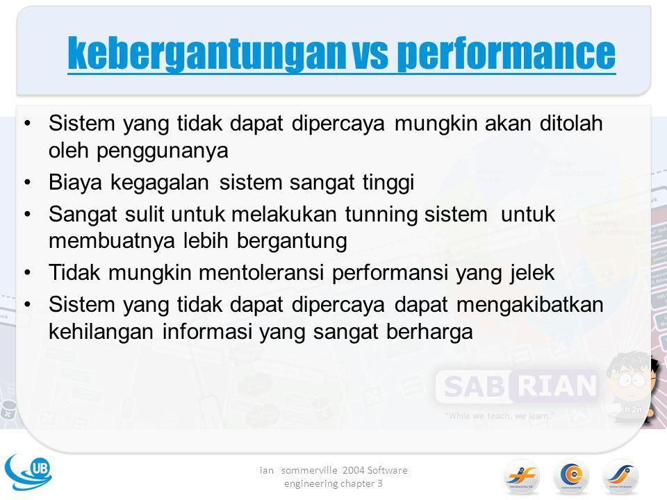 kebergantungan vs performance Sistem yang tidak dapat dipercaya mungkin akan ditolah oleh penggunanya Biaya kegagalan sistem sangat tinggi Sangat suli