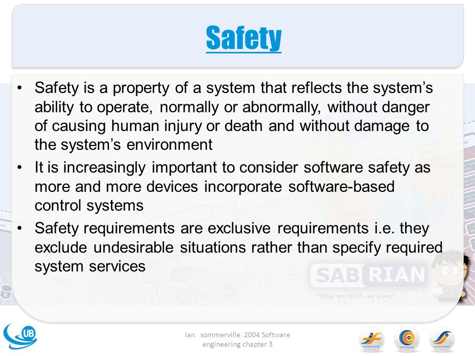 Safety Safety is a property of a system that reflects the system's ability to operate, normally or abnormally, without danger of causing human injury