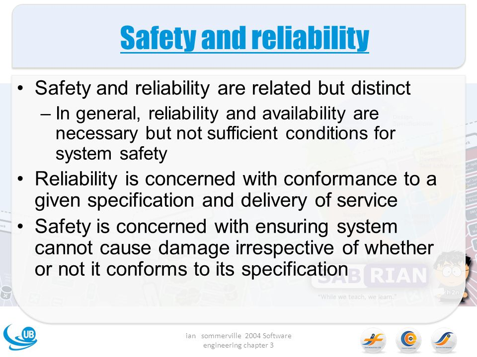 Safety and reliability Safety and reliability are related but distinct –In general, reliability and availability are necessary but not sufficient cond