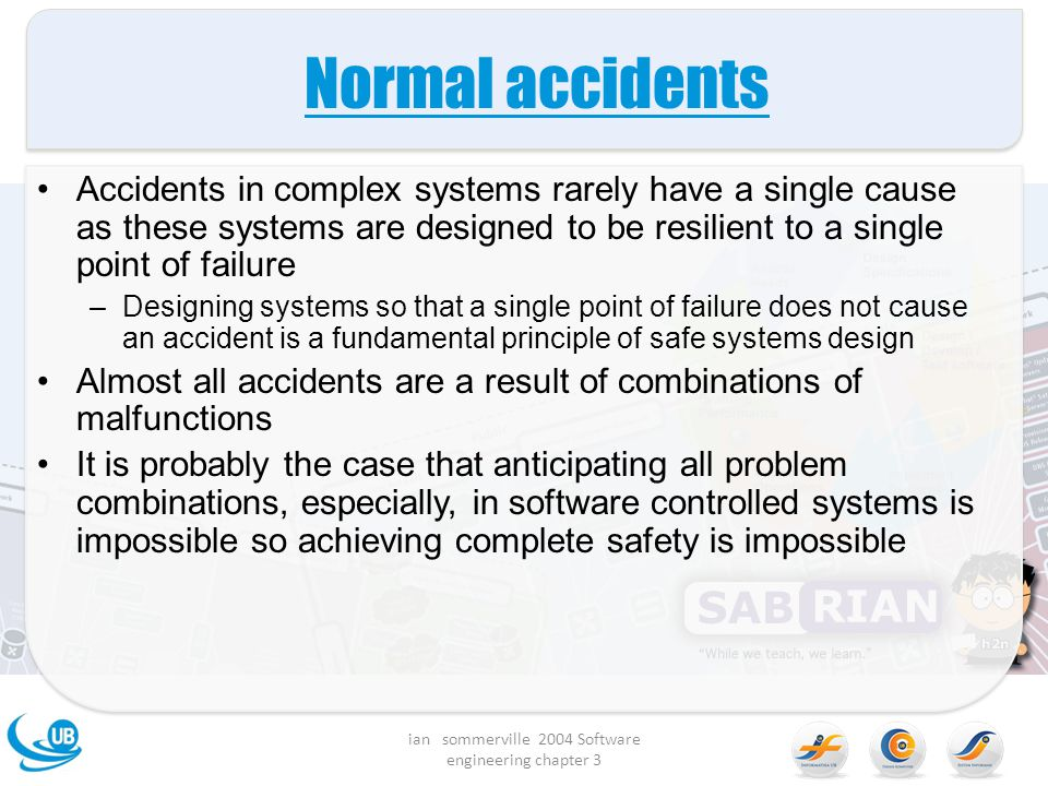 Normal accidents Accidents in complex systems rarely have a single cause as these systems are designed to be resilient to a single point of failure –D