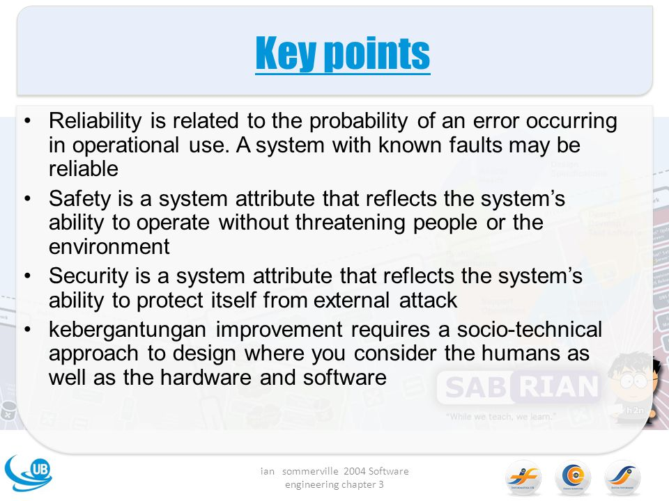 Key points Reliability is related to the probability of an error occurring in operational use. A system with known faults may be reliable Safety is a