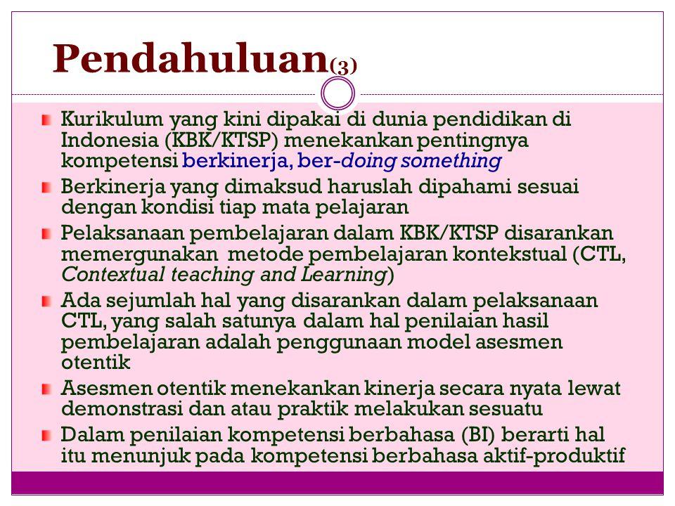 Pendahuluan (3) Kurikulum yang kini dipakai di dunia pendidikan di Indonesia (KBK/KTSP) menekankan pentingnya kompetensi berkinerja, ber-doing something Berkinerja yang dimaksud haruslah dipahami sesuai dengan kondisi tiap mata pelajaran Pelaksanaan pembelajaran dalam KBK/KTSP disarankan memergunakan metode pembelajaran kontekstual (CTL, Contextual teaching and Learning) Ada sejumlah hal yang disarankan dalam pelaksanaan CTL, yang salah satunya dalam hal penilaian hasil pembelajaran adalah penggunaan model asesmen otentik Asesmen otentik menekankan kinerja secara nyata lewat demonstrasi dan atau praktik melakukan sesuatu Dalam penilaian kompetensi berbahasa (BI) berarti hal itu menunjuk pada kompetensi berbahasa aktif-produktif