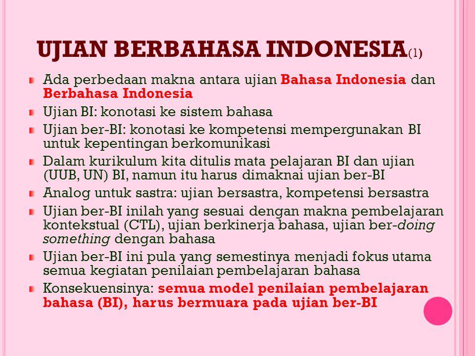 UJIAN BERBAHASA INDONESIA (1) Ada perbedaan makna antara ujian Bahasa Indonesia dan Berbahasa Indonesia Ujian BI: konotasi ke sistem bahasa Ujian ber-BI: konotasi ke kompetensi mempergunakan BI untuk kepentingan berkomunikasi Dalam kurikulum kita ditulis mata pelajaran BI dan ujian (UUB, UN) BI, namun itu harus dimaknai ujian ber-BI Analog untuk sastra: ujian bersastra, kompetensi bersastra Ujian ber-BI inilah yang sesuai dengan makna pembelajaran kontekstual (CTL), ujian berkinerja bahasa, ujian ber-doing something dengan bahasa Ujian ber-BI ini pula yang semestinya menjadi fokus utama semua kegiatan penilaian pembelajaran bahasa Konsekuensinya: semua model penilaian pembelajaran bahasa (BI), harus bermuara pada ujian ber-BI