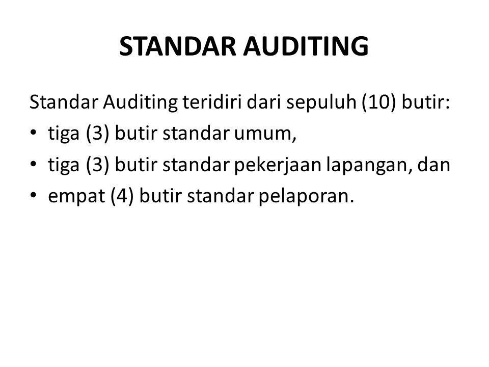 STANDAR AUDITING Standar Auditing teridiri dari sepuluh (10) butir: tiga (3) butir standar umum, tiga (3) butir standar pekerjaan lapangan, dan empat (4) butir standar pelaporan.