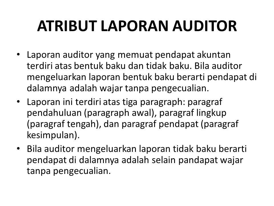 ATRIBUT LAPORAN AUDITOR Laporan auditor yang memuat pendapat akuntan terdiri atas bentuk baku dan tidak baku. Bila auditor mengeluarkan laporan bentuk