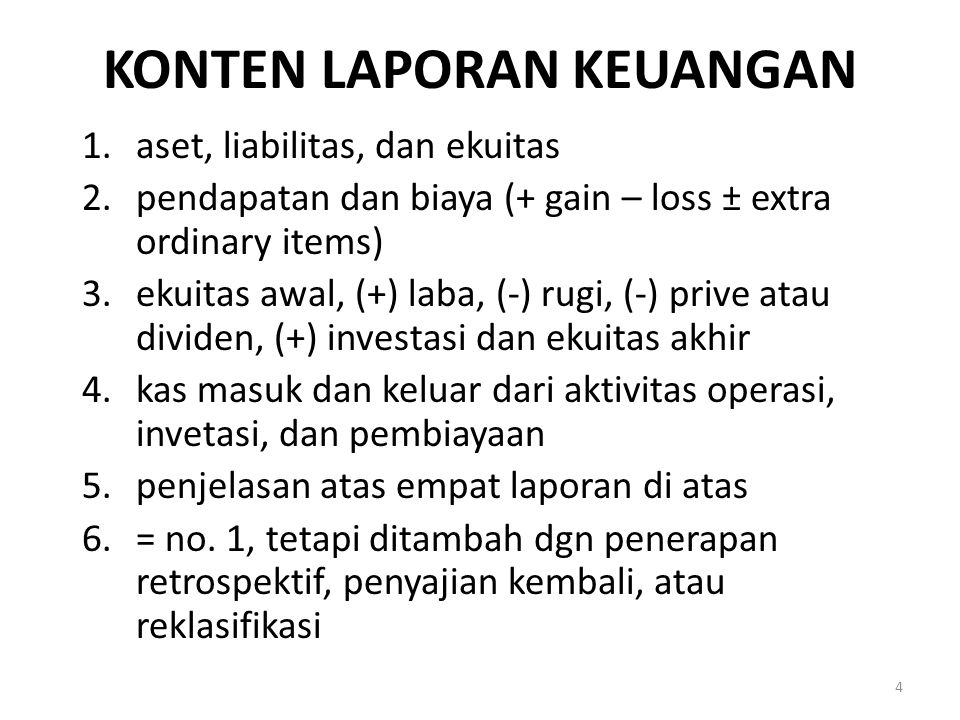KONTEN LAPORAN KEUANGAN 1.aset, liabilitas, dan ekuitas 2.pendapatan dan biaya (+ gain – loss ± extra ordinary items) 3.ekuitas awal, (+) laba, (-) rugi, (-) prive atau dividen, (+) investasi dan ekuitas akhir 4.kas masuk dan keluar dari aktivitas operasi, invetasi, dan pembiayaan 5.penjelasan atas empat laporan di atas 6.= no.