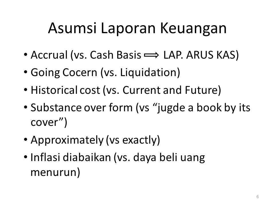 Asumsi Laporan Keuangan Accrual (vs. Cash Basis LAP. ARUS KAS) Going Cocern (vs. Liquidation) Historical cost (vs. Current and Future) Substance over