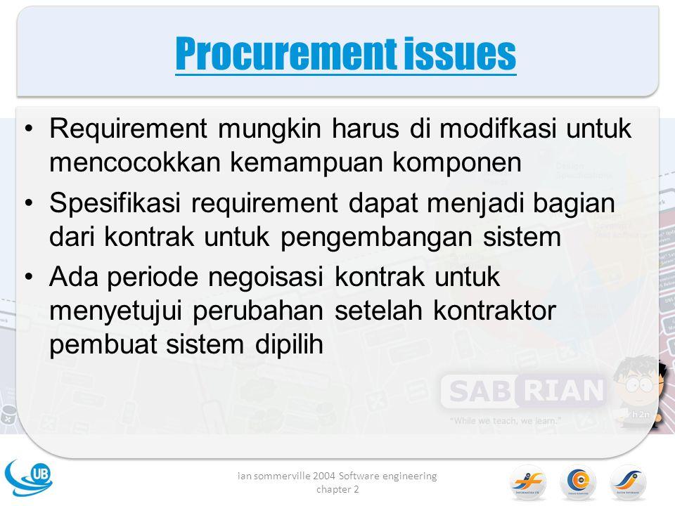 Procurement issues Requirement mungkin harus di modifkasi untuk mencocokkan kemampuan komponen Spesifikasi requirement dapat menjadi bagian dari kontrak untuk pengembangan sistem Ada periode negoisasi kontrak untuk menyetujui perubahan setelah kontraktor pembuat sistem dipilih ian sommerville 2004 Software engineering chapter 2