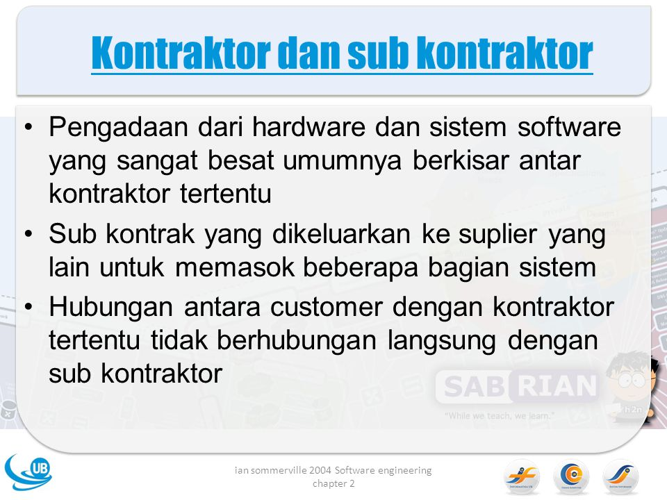Kontraktor dan sub kontraktor Pengadaan dari hardware dan sistem software yang sangat besat umumnya berkisar antar kontraktor tertentu Sub kontrak yang dikeluarkan ke suplier yang lain untuk memasok beberapa bagian sistem Hubungan antara customer dengan kontraktor tertentu tidak berhubungan langsung dengan sub kontraktor ian sommerville 2004 Software engineering chapter 2