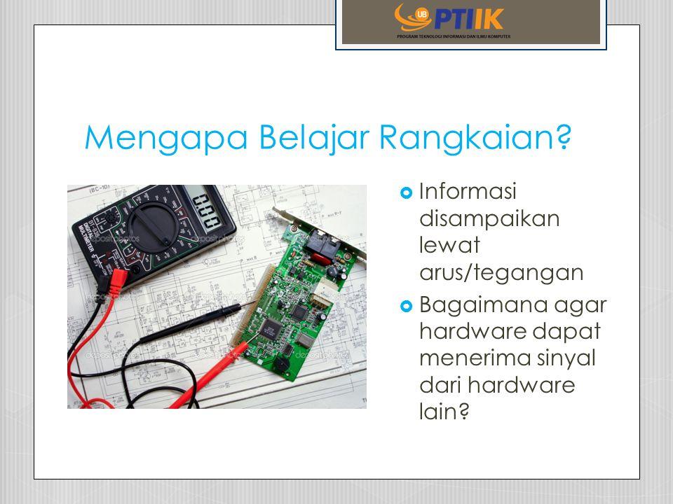 Mengapa Belajar Rangkaian?  Informasi disampaikan lewat arus/tegangan  Bagaimana agar hardware dapat menerima sinyal dari hardware lain?