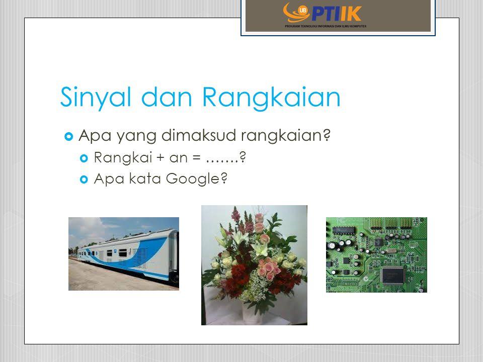 Sinyal dan Rangkaian  Apa yang dimaksud rangkaian?  Rangkai + an = …….?  Apa kata Google?