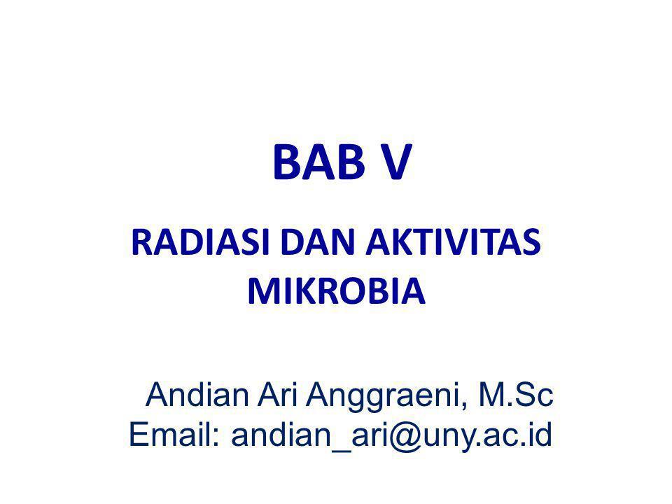 BAB V RADIASI DAN AKTIVITAS MIKROBIA Andian Ari Anggraeni, M.Sc Email: andian_ari@uny.ac.id