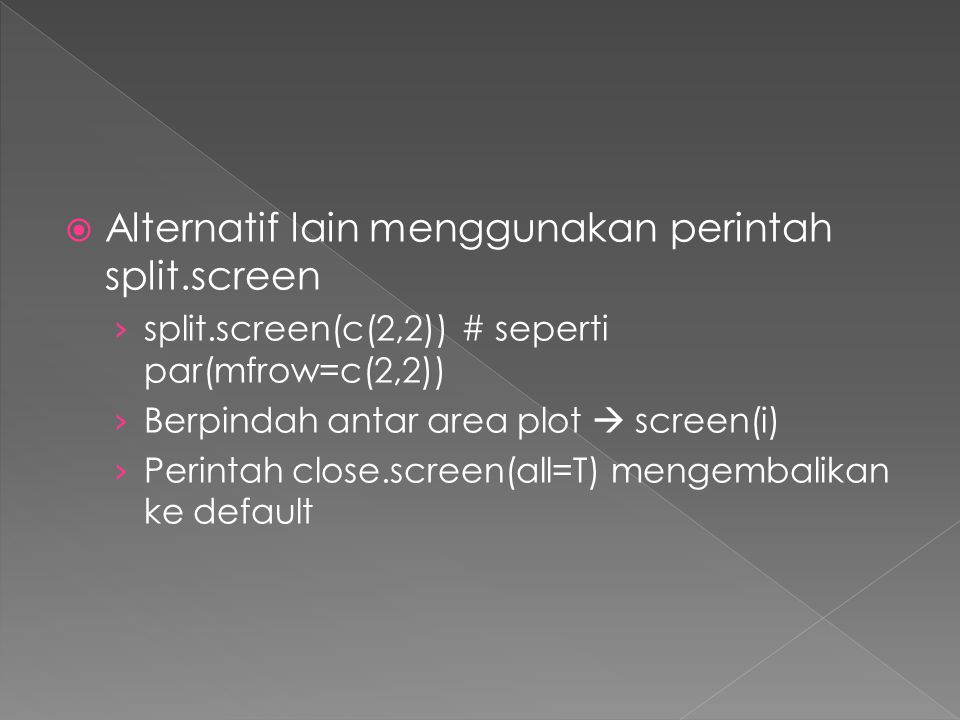  Alternatif lain menggunakan perintah split.screen › split.screen(c(2,2)) # seperti par(mfrow=c(2,2)) › Berpindah antar area plot  screen(i) › Perintah close.screen(all=T) mengembalikan ke default