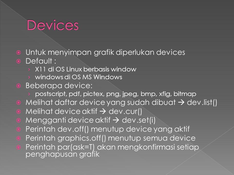  Untuk menyimpan grafik diperlukan devices  Default : › X11 di OS Linux berbasis window › windows di OS MS Windows  Beberapa device: › postscript, pdf, pictex, png, jpeg, bmp, xfig, bitmap  Melihat daftar device yang sudah dibuat  dev.list()  Melihat device aktif  dev.cur()  Mengganti device aktif  dev.set(i)  Perintah dev.off() menutup device yang aktif  Perintah graphics.off() menutup semua device  Perintah par(ask=T) akan mengkonfirmasi setiap penghapusan grafik