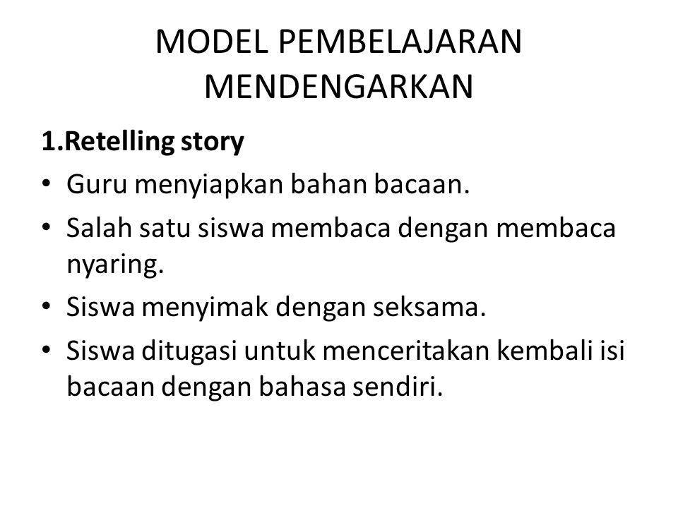 MODEL PEMBELAJARAN MENDENGARKAN 1.Retelling story Guru menyiapkan bahan bacaan. Salah satu siswa membaca dengan membaca nyaring. Siswa menyimak dengan