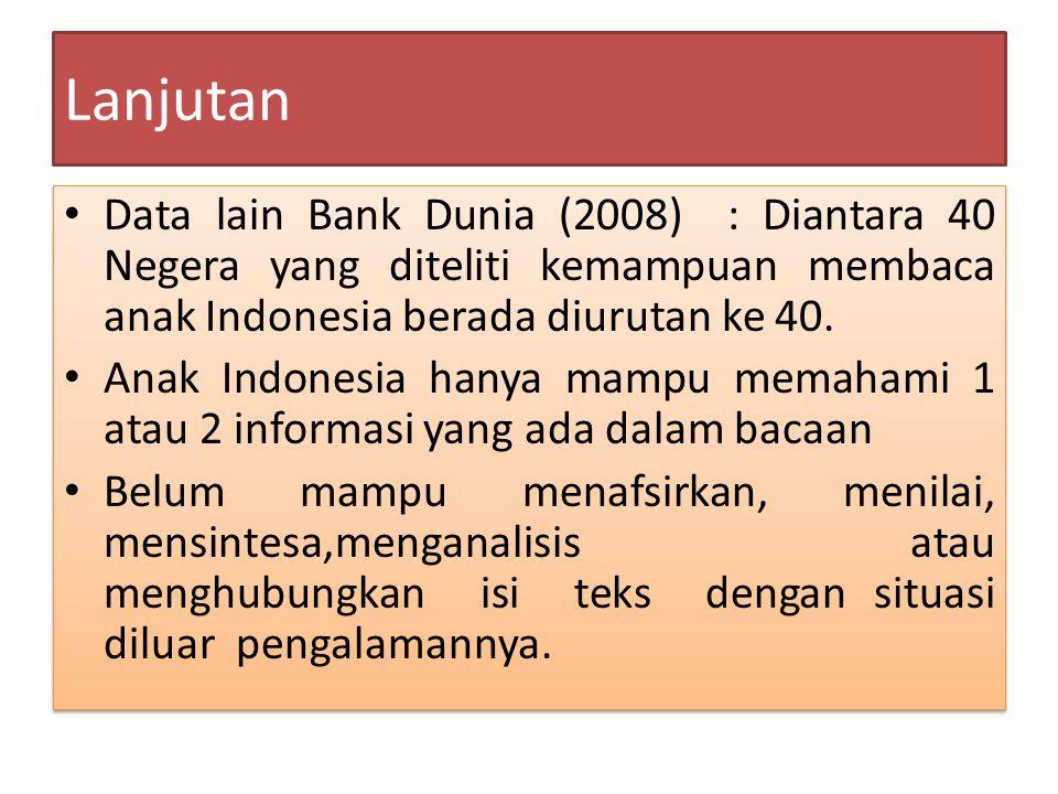 Lanjutan Data lain Bank Dunia (2008) : Diantara 40 Negera yang diteliti kemampuan membaca anak Indonesia berada diurutan ke 40. Anak Indonesia hanya m