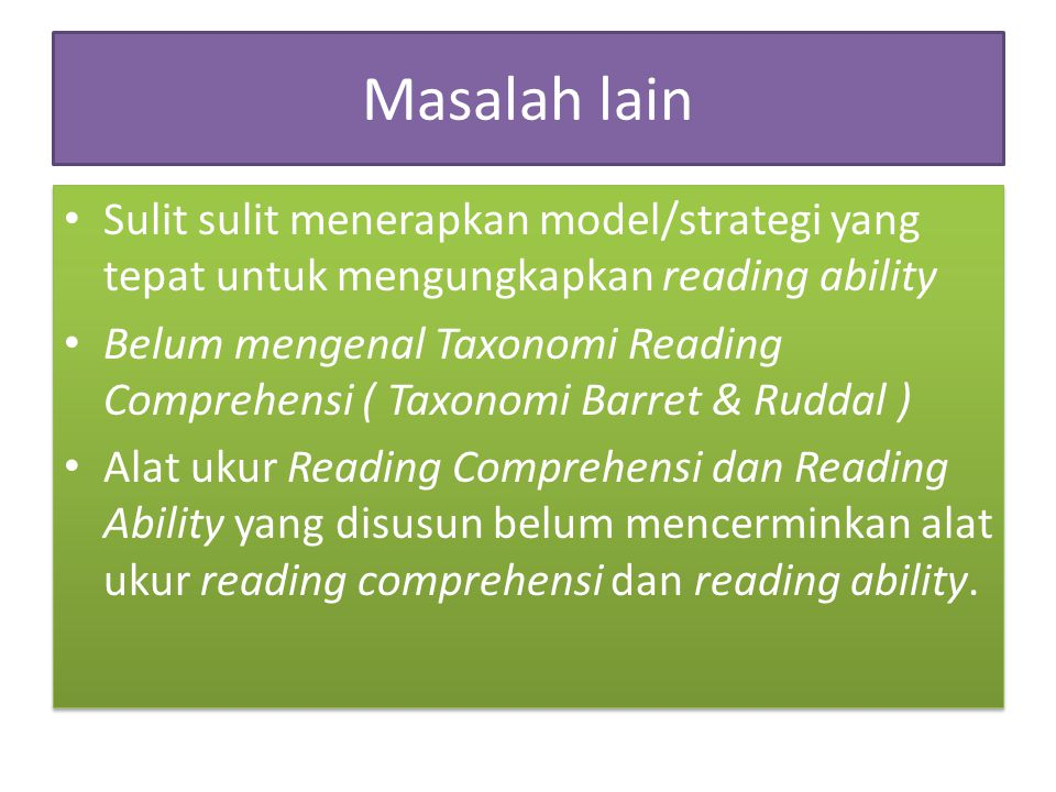 Masalah lain Sulit sulit menerapkan model/strategi yang tepat untuk mengungkapkan reading ability Belum mengenal Taxonomi Reading Comprehensi ( Taxono
