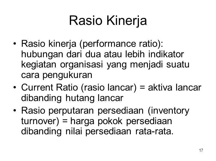17 Rasio Kinerja Rasio kinerja (performance ratio): hubungan dari dua atau lebih indikator kegiatan organisasi yang menjadi suatu cara pengukuran Curr