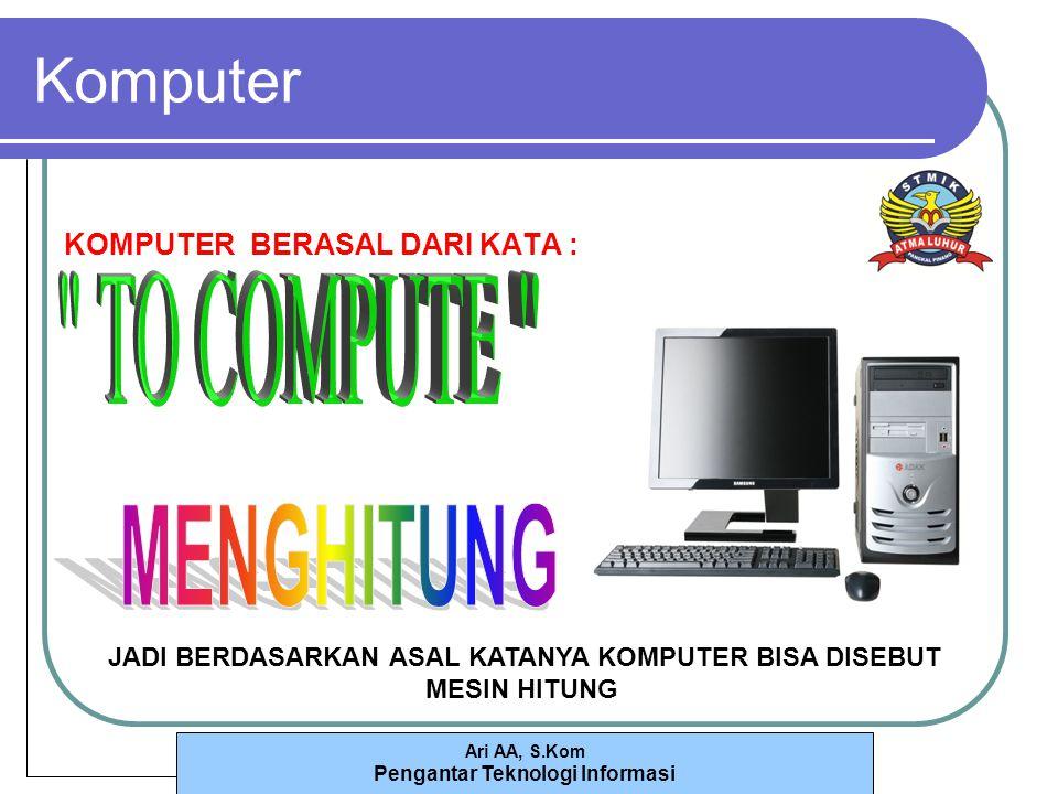 Ari AA, S.Kom Pengantar Teknologi Informasi Komputer KOMPUTER BERASAL DARI KATA : JADI BERDASARKAN ASAL KATANYA KOMPUTER BISA DISEBUT MESIN HITUNG