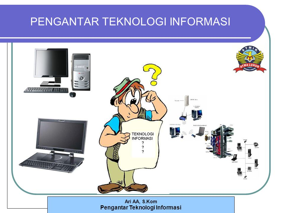 Ari AA, S.Kom Pengantar Teknologi Informasi Pengorganisasian Data dan Informasi (cont.) Pendekatan Modern : Basis Data Data Terpusat (Centralized Database) Data Terdistribusi (Distributed Database) Replicated Database Partitioned Database Pembuatan Basis Data Entity Relationship (ER) Modeling Entity Classes Instance Identifier Relationship