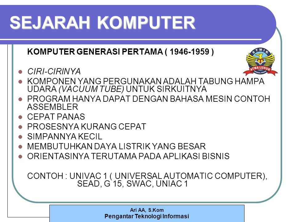 Ari AA, S.Kom Pengantar Teknologi Informasi SEJARAH KOMPUTER KOMPUTER GENERASI PERTAMA ( 1946-1959 ) CIRI-CIRINYA KOMPONEN YANG PERGUNAKAN ADALAH TABUNG HAMPA UDARA (VACUUM TUBE) UNTUK SIRKUITNYA PROGRAM HANYA DAPAT DENGAN BAHASA MESIN CONTOH ASSEMBLER CEPAT PANAS PROSESNYA KURANG CEPAT SIMPANNYA KECIL MEMBUTUHKAN DAYA LISTRIK YANG BESAR ORIENTASINYA TERUTAMA PADA APLIKASI BISNIS CONTOH : UNIVAC 1 ( UNIVERSAL AUTOMATIC COMPUTER), SEAD, G 15, SWAC, UNIAC 1