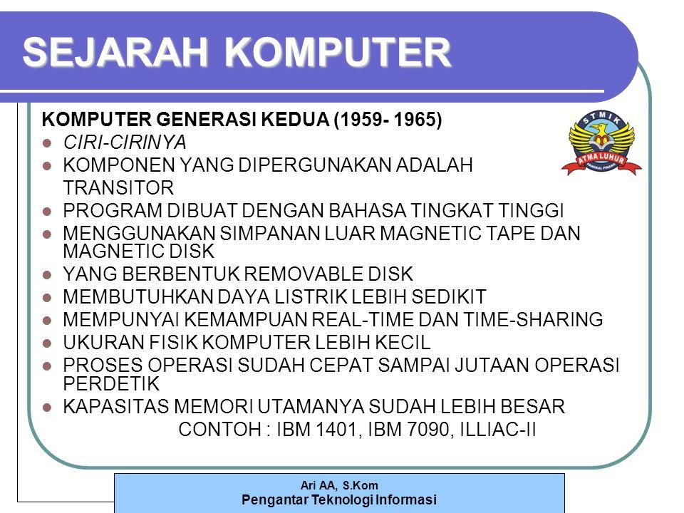 Ari AA, S.Kom Pengantar Teknologi Informasi SEJARAH KOMPUTER KOMPUTER GENERASI KEDUA (1959- 1965) CIRI-CIRINYA KOMPONEN YANG DIPERGUNAKAN ADALAH TRANSITOR PROGRAM DIBUAT DENGAN BAHASA TINGKAT TINGGI MENGGUNAKAN SIMPANAN LUAR MAGNETIC TAPE DAN MAGNETIC DISK YANG BERBENTUK REMOVABLE DISK MEMBUTUHKAN DAYA LISTRIK LEBIH SEDIKIT MEMPUNYAI KEMAMPUAN REAL-TIME DAN TIME-SHARING UKURAN FISIK KOMPUTER LEBIH KECIL PROSES OPERASI SUDAH CEPAT SAMPAI JUTAAN OPERASI PERDETIK KAPASITAS MEMORI UTAMANYA SUDAH LEBIH BESAR CONTOH : IBM 1401, IBM 7090, ILLIAC-II