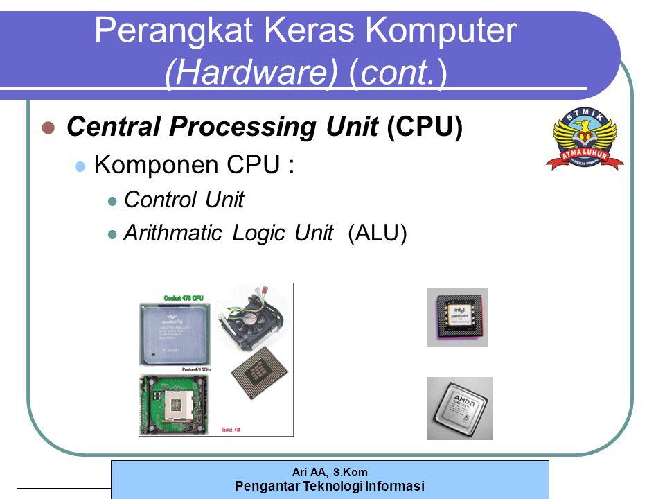 Ari AA, S.Kom Pengantar Teknologi Informasi Perangkat Keras Komputer (Hardware) (cont.) Central Processing Unit (CPU) Komponen CPU : Control Unit Arithmatic Logic Unit (ALU)