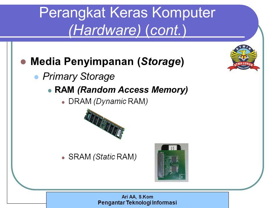 Ari AA, S.Kom Pengantar Teknologi Informasi Perangkat Keras Komputer (Hardware) (cont.) Media Penyimpanan (Storage) Primary Storage RAM (Random Access Memory) DRAM (Dynamic RAM) SRAM (Static RAM)